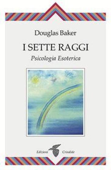 I sette raggi. Psicologia esoterica - Douglas Baker | Thecosgala.com