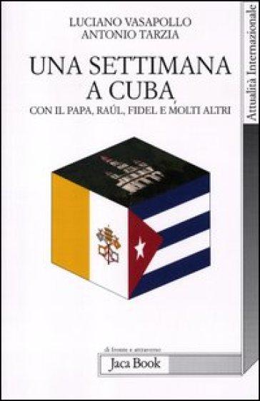 Una settimana a Cuba con il papa, Raul, Fidel e molti altri - Antonio Tarzia  