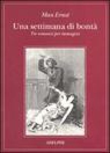 Una settimana di bontà. Tre romanzi per immagini: La donna 100 teste-Sogno di una ragazzina che volle entrare al Carmelo-Una settimana di bontà - Max Ernst |