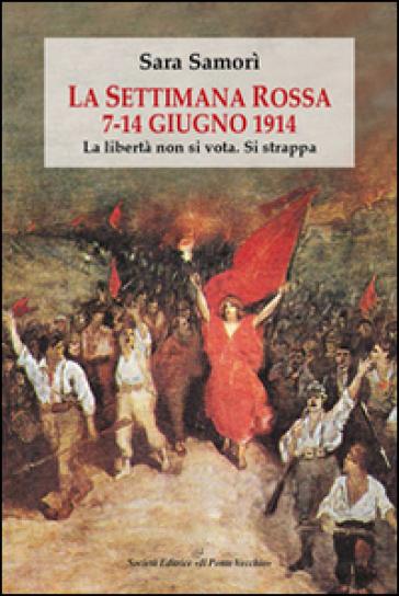 La settimana rossa 7-14 giugno 1914. La libertà non si vota. Si strappa - Sara Samorì |