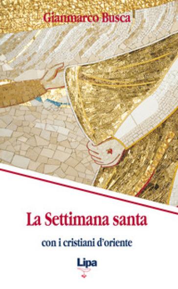 La settimana santa con i cristiani d'Oriente - Gianmarco Busca  