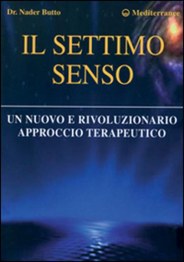 Il settimo senso. Un nuovo e rivoluzionario approccio terapeutico - Nader Butto | Rochesterscifianimecon.com