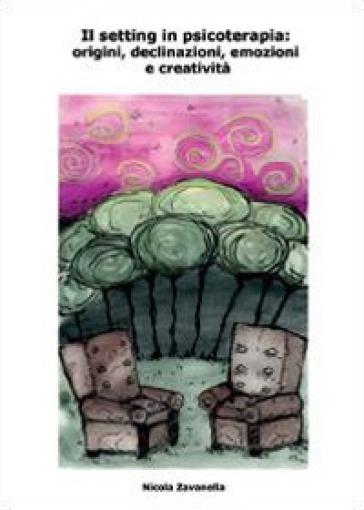 Il setting in psicoterapia: origini, declinazioni, emozioni e creatività - Nicola Zavanella |