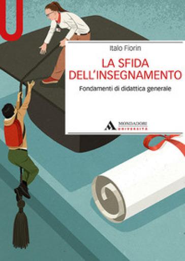 La sfida dell'insegnamento. Fondamenti di didattica generale - Italo Fiorin |