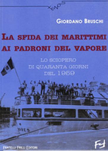 La sfida dei marittimi ai padroni del vapore. Lo sciopero di quaranta giorni del 1959 - Giordano Bruschi |