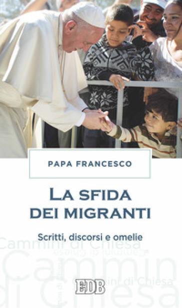 La sfida dei migranti. Discorsi, omelie, scritti - Papa Francesco (Jorge Mario Bergoglio)  