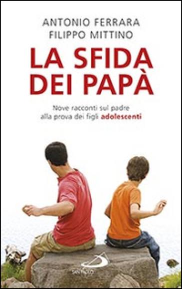 La sfida dei papà. Nove racconti sul padre alla prova dei figli adolescenti - Antonio Ferrara |
