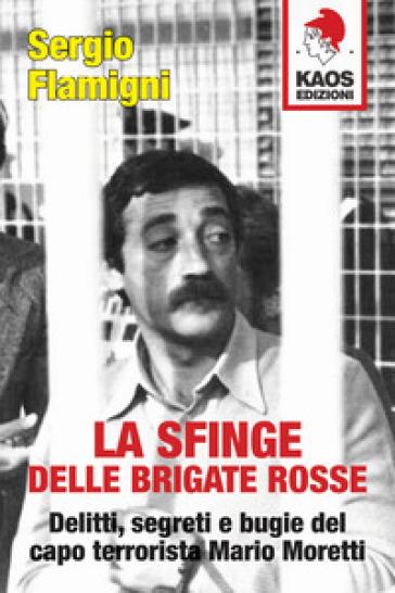 La sfinge delle Brigate Rosse. Delitti, segreti e bugie del capo terrorista Mario Moretti. Nuova ediz.