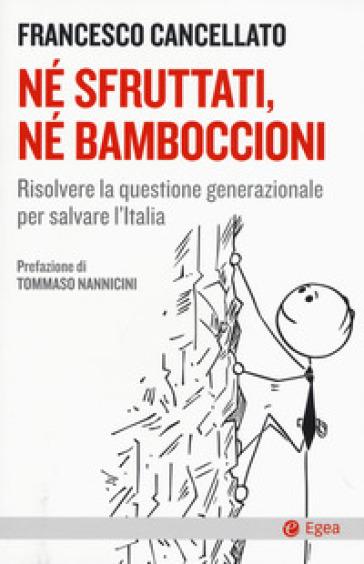 Né sfruttati né bamboccioni. Risolvere la questione generazionale per salvare l'Italia - Francesco Cancellato |