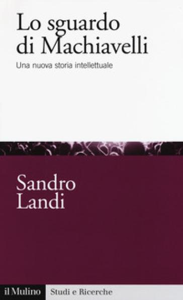 Lo sguardo di Machiavelli. Una nuova storia intellettuale - Sandro Landi pdf epub