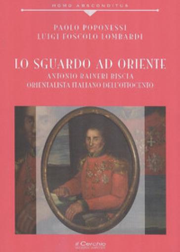 Lo sguardo ad Oriente. Antonio Raineri Biscia orientalista italiano dell'Ottocento - Paolo Poponessi | Kritjur.org