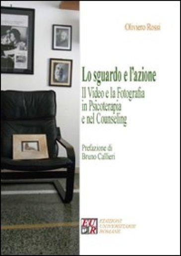 Lo sguardo e l'azione. Il video e la fotografia in psicoterapia e nel counseling - Oliviero Rossi  