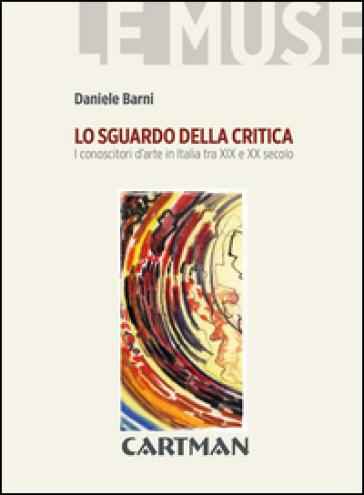 Lo sguardo della critica. I conoscitori d'arte in Italia tra XIX e XX secolo - Daniele Barni | Jonathanterrington.com