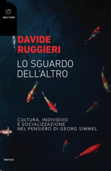 Lo sguardo dell'altro. Cultura, individuo e socializzazione nel pensiero di Georg Simmel - Davide Ruggieri |