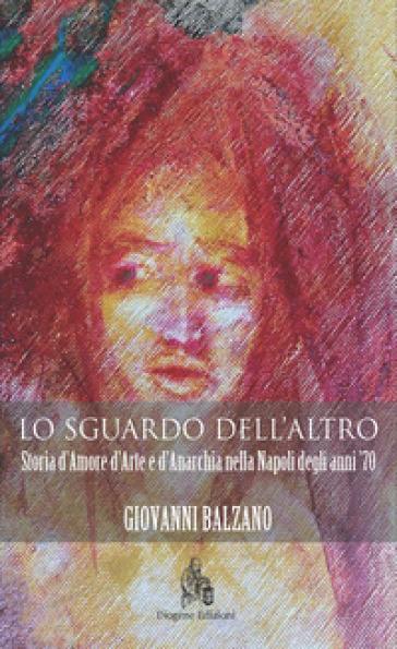 Lo sguardo dell'altro. Storia d'amore d'arte e d'anarchia nella Napoli degli anni '70 - Giovanni Balzano | Kritjur.org