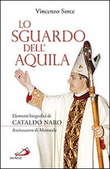 Lo sguardo dell'aquila. Elementi biografici di Cataldo Naro arcivescovo di Monreale - Vincenzo Sorce |
