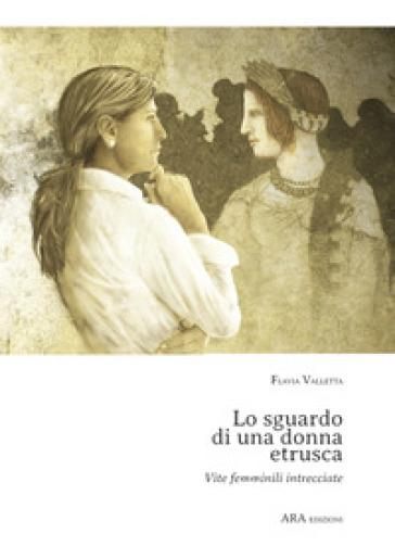 Lo sguardo di una donna etrusca. Vite femminili intrecciate - Flavia Valletta  