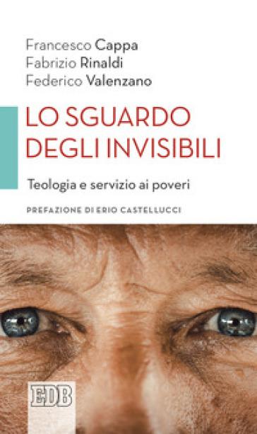 Lo sguardo degli invisibili. Teologia e servizio ai poveri - Francesco Cappa |