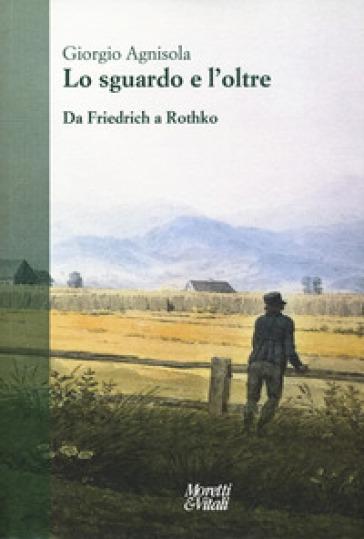 Lo sguardo e oltre. Da Friedrich a Rothko - Giorgio Agnisola  