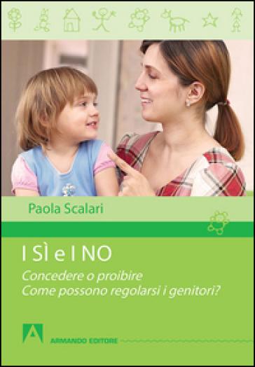 I sì e i no. Concedere o proibire. Come possono regolarsi i genitori? - Paola Scalari |