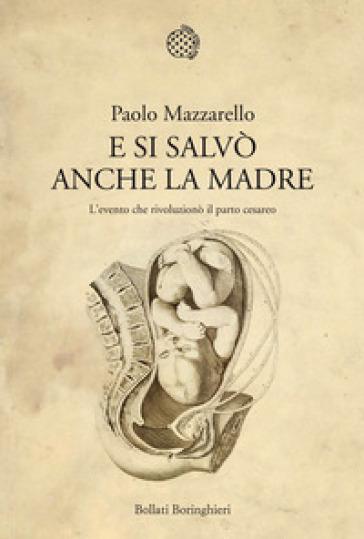 E si salvò anche la madre. L'evento che rivoluzionò il parto cesareo - Paolo Mazzarello |