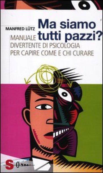 Ma siamo tutti pazzi? Manuale divertente di psicologia per capire come e chi curare - Manfred Lutz  