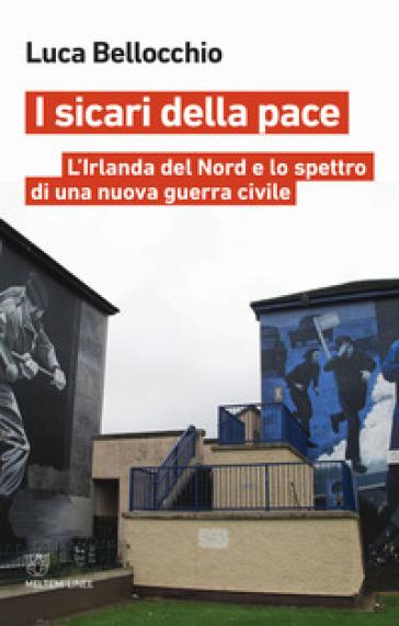 I sicari della pace. L'Irlanda del Nord e lo spettro di una nuova guerra civile - Luca Bellocchio |