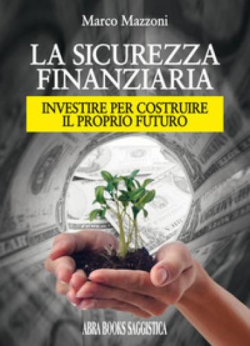 La sicurezza finanziaria. Investire per costruire il proprio futuro - Marco Mazzoni | Ericsfund.org