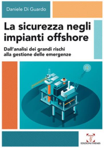La sicurezza negli impianti offshore. Dall'analisi dei grandi rischi alla gestione delle emergenze - Daniele Di Guardo | Jonathanterrington.com