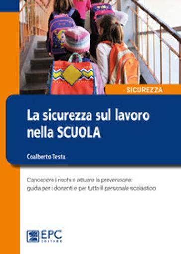La sicurezza sul lavoro nella scuola. Conoscere i rischi e attuare la prevenzione: guida per i docenti e per tutto il personale scolastico - Coalberto Testa pdf epub
