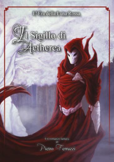 Il sigillo di Aetherea. L'era della luna rossa - Pietro Ferruzzi |