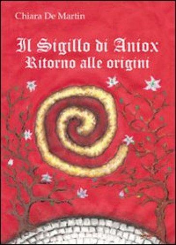 Il sigillo di Aniox. Ritorno alle origini - Chiara De Martin |