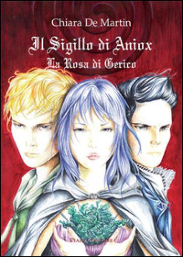 Il sigillo di Aniox. La rosa di Gerico - Chiara De Martin |