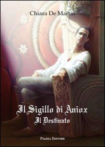 Il sigillo di Aniox. Il destinato - Chiara De Martin |