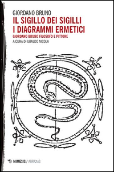 Il sigillo dei sigilli. I diagrammi ermetici. Giordano Bruno filosofo e pittore - Giordano Bruno | Rochesterscifianimecon.com