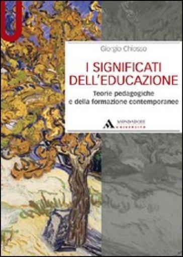 I significati dell'educazione. Teorie pedagogiche e della formazione contemporanee - Giorgio Chiosso   Rochesterscifianimecon.com