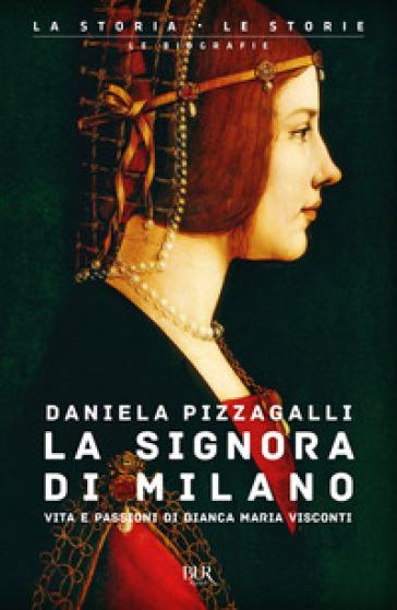 La signora di Milano. Vita e passioni di Bianca Maria Visconti - Daniela Pizzagalli  
