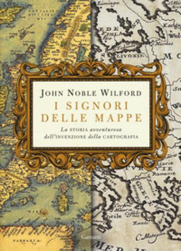 I signori delle mappe. La storia avventurosa dell'invenzione della cartografia - John Noble Wilford | Jonathanterrington.com