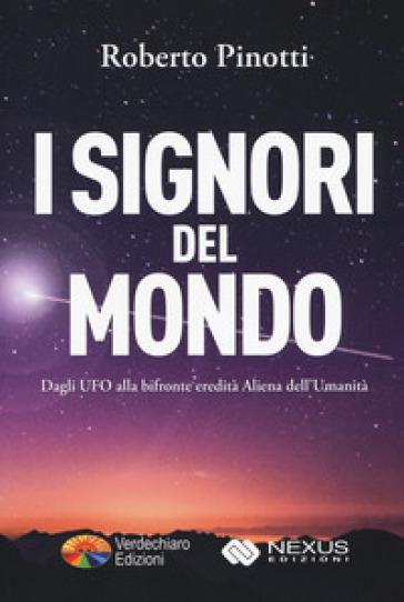 I signori del mondo. Dagli UFO alla bifronte eredità aliena dell'umanità - Roberto Pinotti |