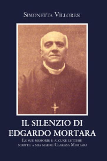 Il silenzio di Edgardo Mortara. Le sue memorie e alcune lettere scritte a mia madre Clarissa Mortara - Simonetta Villoresi |