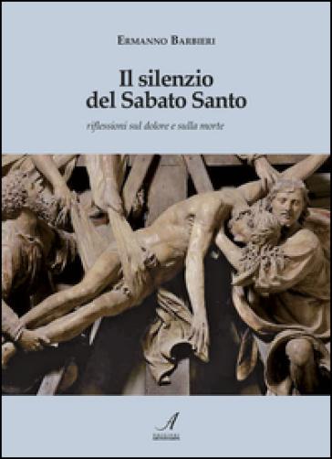 Il silenzio del Sabato Santo. Riflessioni sul dolore e sulla morte - Ermanno Barbieri |