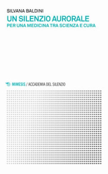 Un silenzio aurorale. Per una medicina tra scienza e cura - Silvana Baldini |