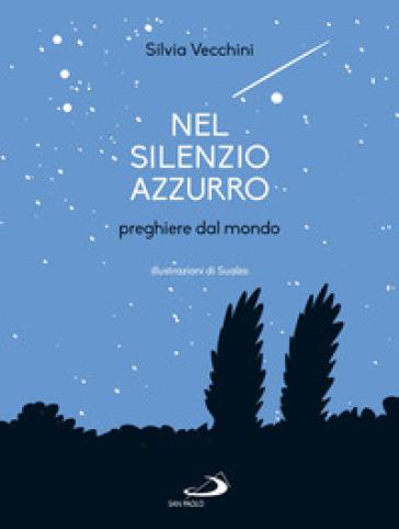 Nel silenzio azzurro. Preghiere dal mondo - Silvia Vecchini |