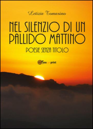 Nel silenzio di un pallido mattino. Poesie senza titolo - Letizia Tomasino | Kritjur.org