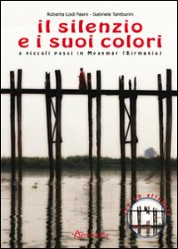 Il silenzio e i suoi colori. A piccoli passi in Myanmar (Birmania). Con CD Audio - Roberta Lodi Pasini |