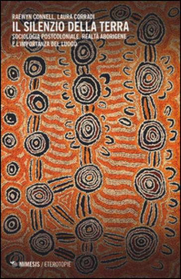 Il silenzio della terra. Sociologia postcoloniale, realtà aborigene e l'importanza del luogo - Raewyn Connell pdf epub