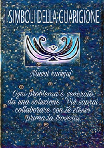 I simboli della guarigione. Ogni problema è generato da una soluzione, più collaborerai con te stesso, prima la troverai - Nawal Kaoujaj pdf epub