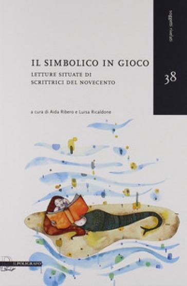 Il simbolico in gioco. Letture situate di scrittrici del Novecento - A. Ribero | Thecosgala.com