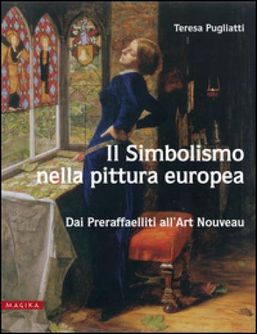 Il simbolismo nella pittura Europa. Dai preraffaeliti all'Art Nouveau - Teresa Pugliatti  