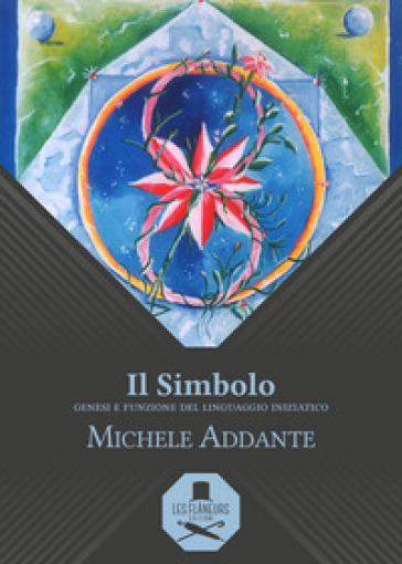 Il simbolo. Genesi e funzione del linguaggio iniziatico - Michele Addante |